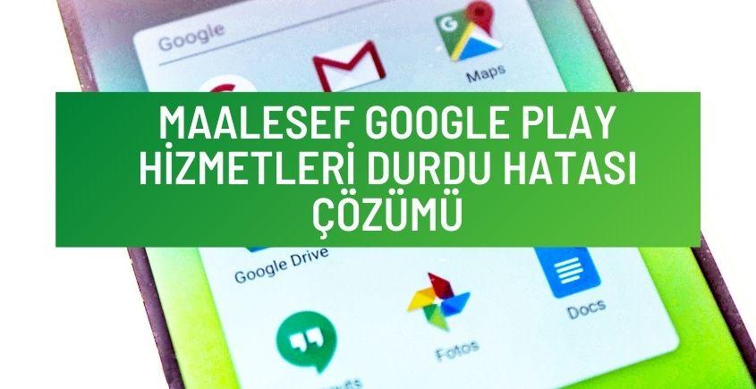 Maalesef Google Play Hizmetleri Durdu Hatası Çözümü