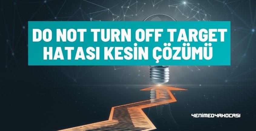 Do Not Turn Off Target Hatası Kesin Çözümü